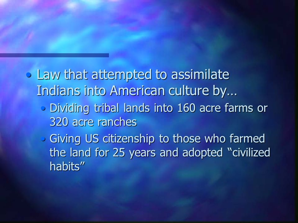 Law that attempted to assimilate Indians into American culture by…Law that attempted to assimilate Indians into American culture by… Dividing tribal lands into 160 acre farms or 320 acre ranchesDividing tribal lands into 160 acre farms or 320 acre ranches Giving US citizenship to those who farmed the land for 25 years and adopted civilized habits Giving US citizenship to those who farmed the land for 25 years and adopted civilized habits