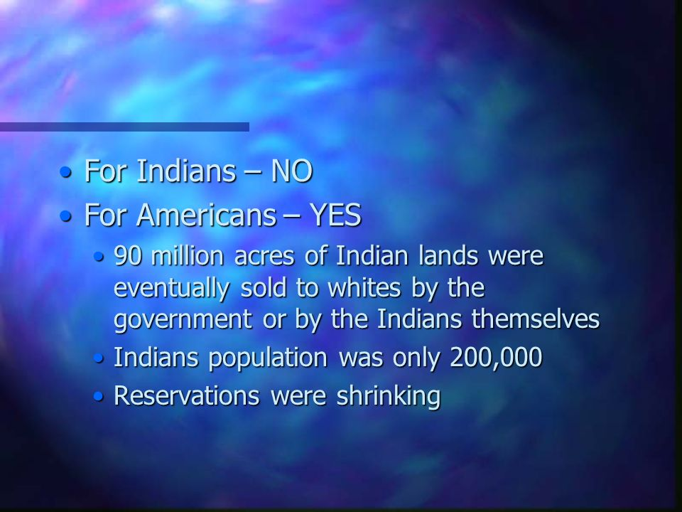 For Indians – NOFor Indians – NO For Americans – YESFor Americans – YES 90 million acres of Indian lands were eventually sold to whites by the government or by the Indians themselves90 million acres of Indian lands were eventually sold to whites by the government or by the Indians themselves Indians population was only 200,000Indians population was only 200,000 Reservations were shrinkingReservations were shrinking