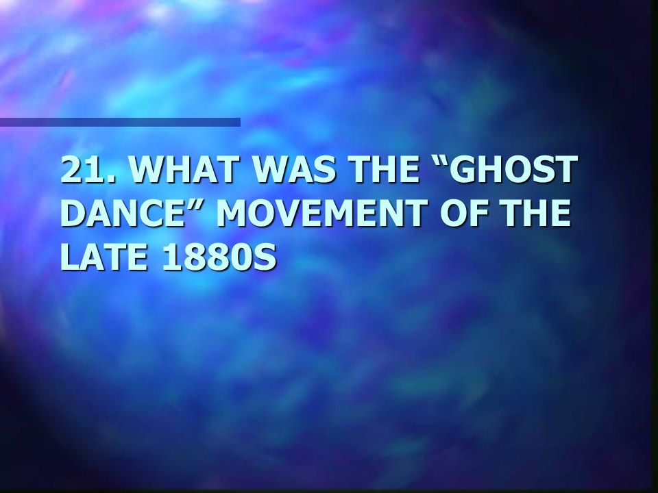 21. WHAT WAS THE GHOST DANCE MOVEMENT OF THE LATE 1880S