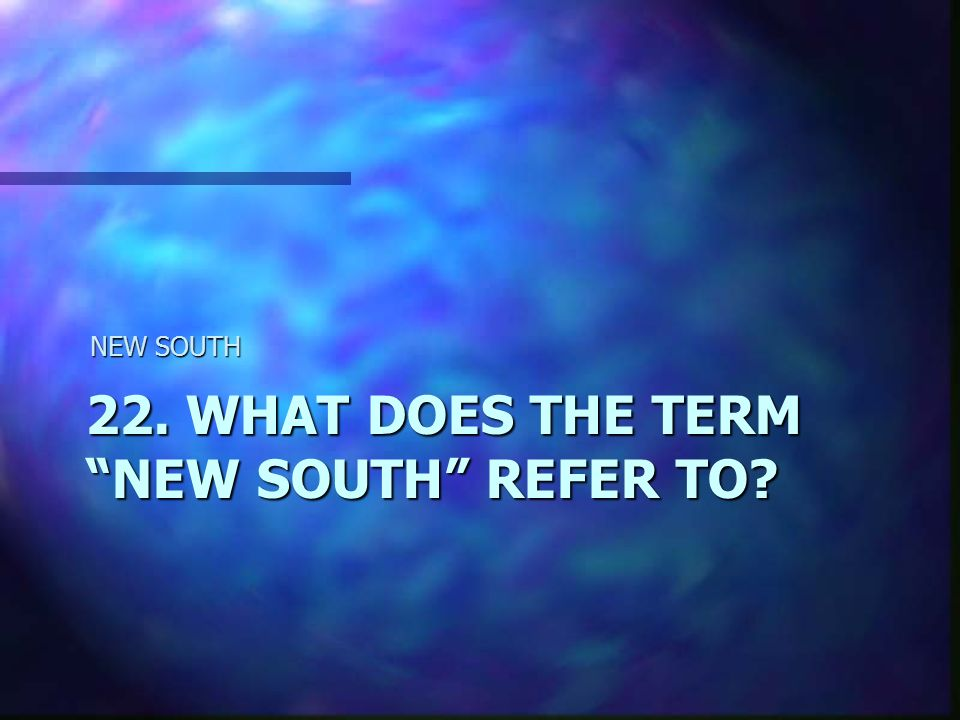 22. WHAT DOES THE TERM NEW SOUTH REFER TO NEW SOUTH