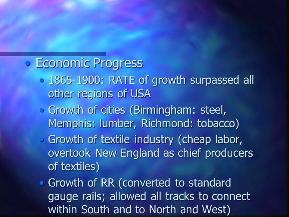 Economic ProgressEconomic Progress 1865-1900: RATE of growth surpassed all other regions of USA1865-1900: RATE of growth surpassed all other regions of USA Growth of cities (Birmingham: steel, Memphis: lumber, Richmond: tobacco)Growth of cities (Birmingham: steel, Memphis: lumber, Richmond: tobacco) Growth of textile industry (cheap labor, overtook New England as chief producers of textiles)Growth of textile industry (cheap labor, overtook New England as chief producers of textiles) Growth of RR (converted to standard gauge rails; allowed all tracks to connect within South and to North and West)Growth of RR (converted to standard gauge rails; allowed all tracks to connect within South and to North and West)
