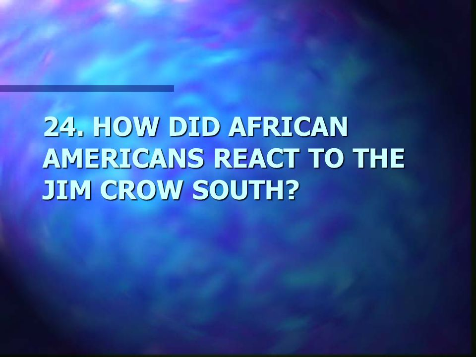 24. HOW DID AFRICAN AMERICANS REACT TO THE JIM CROW SOUTH