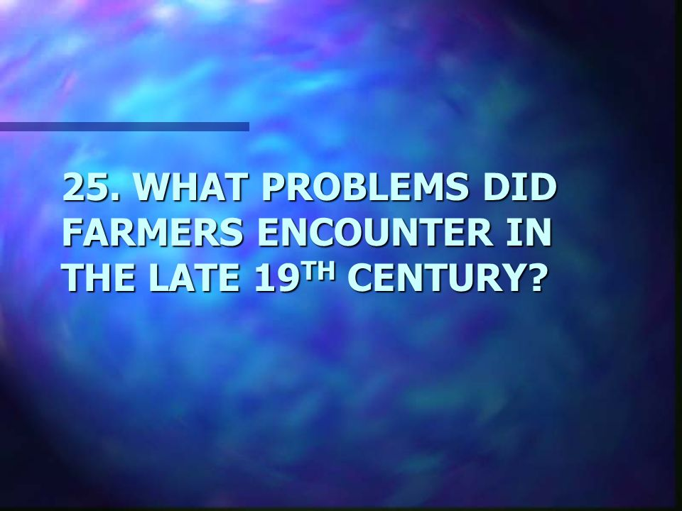 25. WHAT PROBLEMS DID FARMERS ENCOUNTER IN THE LATE 19 TH CENTURY