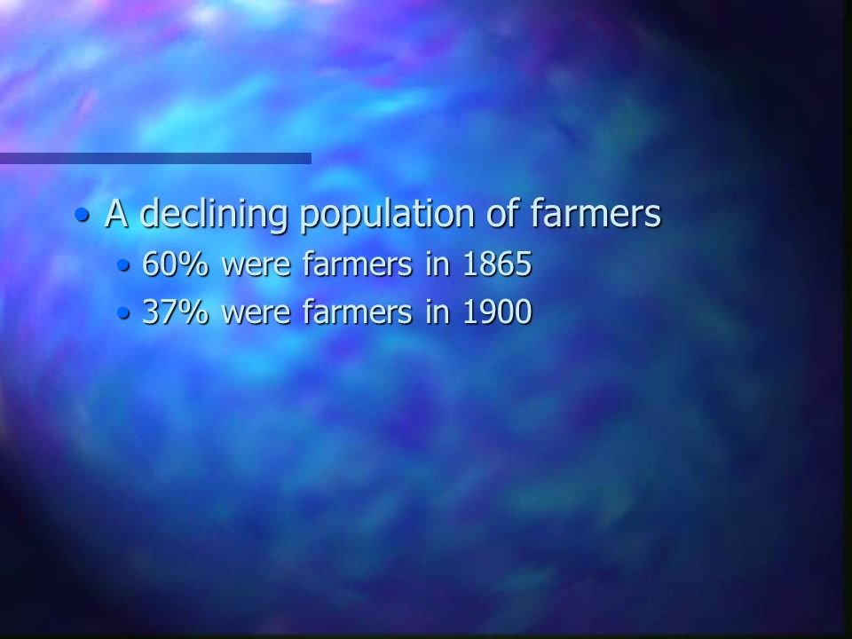 A declining population of farmersA declining population of farmers 60% were farmers in 186560% were farmers in 1865 37% were farmers in 190037% were farmers in 1900