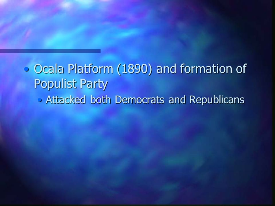 Ocala Platform (1890) and formation of Populist PartyOcala Platform (1890) and formation of Populist Party Attacked both Democrats and RepublicansAttacked both Democrats and Republicans