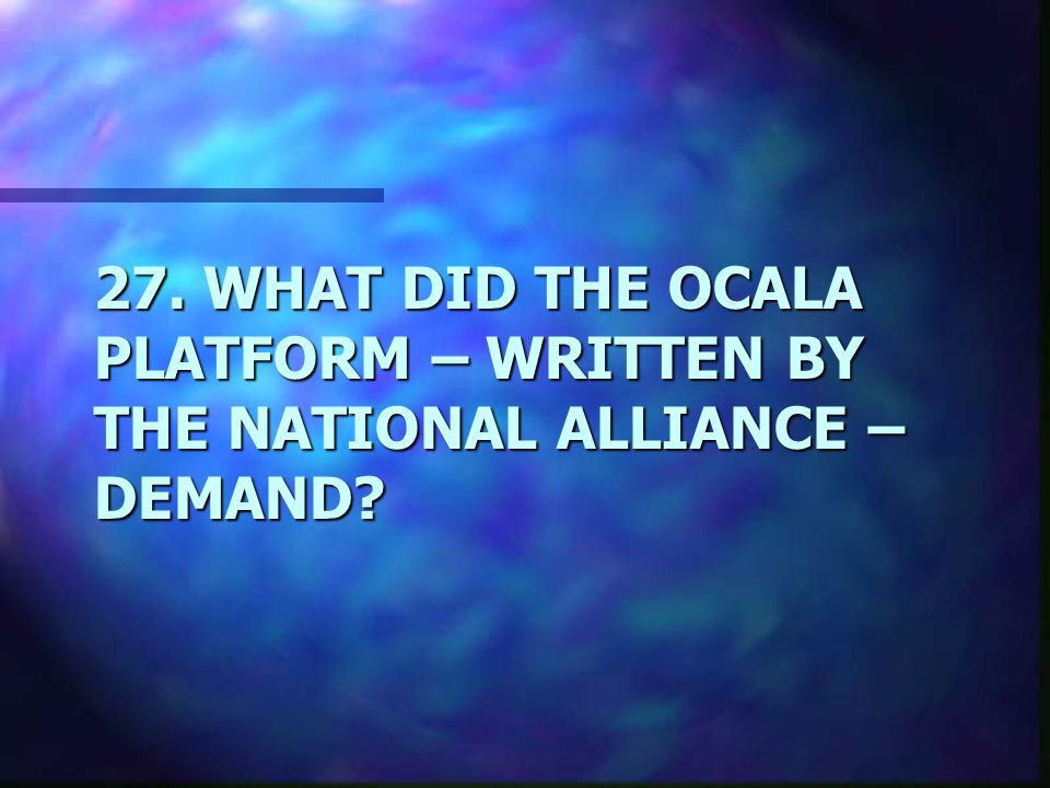 27. WHAT DID THE OCALA PLATFORM – WRITTEN BY THE NATIONAL ALLIANCE – DEMAND
