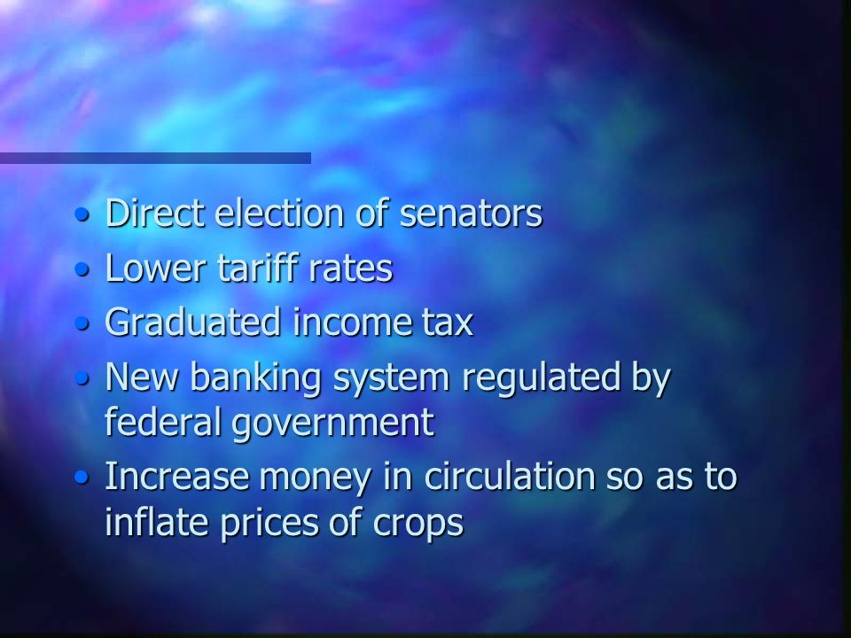 Direct election of senatorsDirect election of senators Lower tariff ratesLower tariff rates Graduated income taxGraduated income tax New banking system regulated by federal governmentNew banking system regulated by federal government Increase money in circulation so as to inflate prices of cropsIncrease money in circulation so as to inflate prices of crops