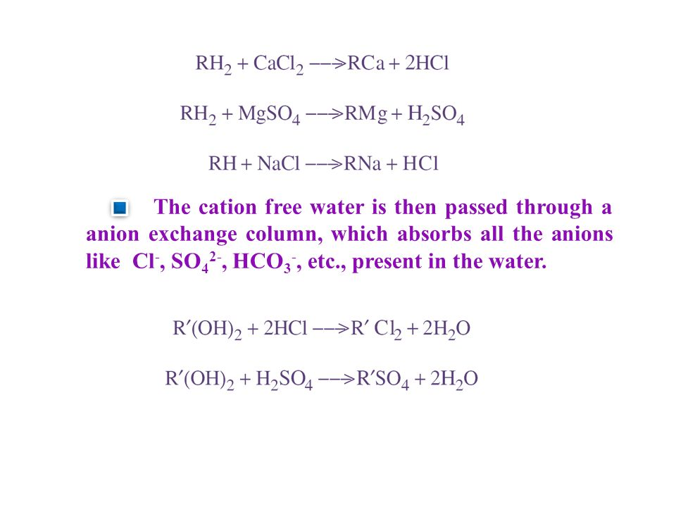 The cation free water is then passed through a anion exchange column, which absorbs all the anions like Cl -, SO 4 2-, HCO 3 -, etc., present in the water.