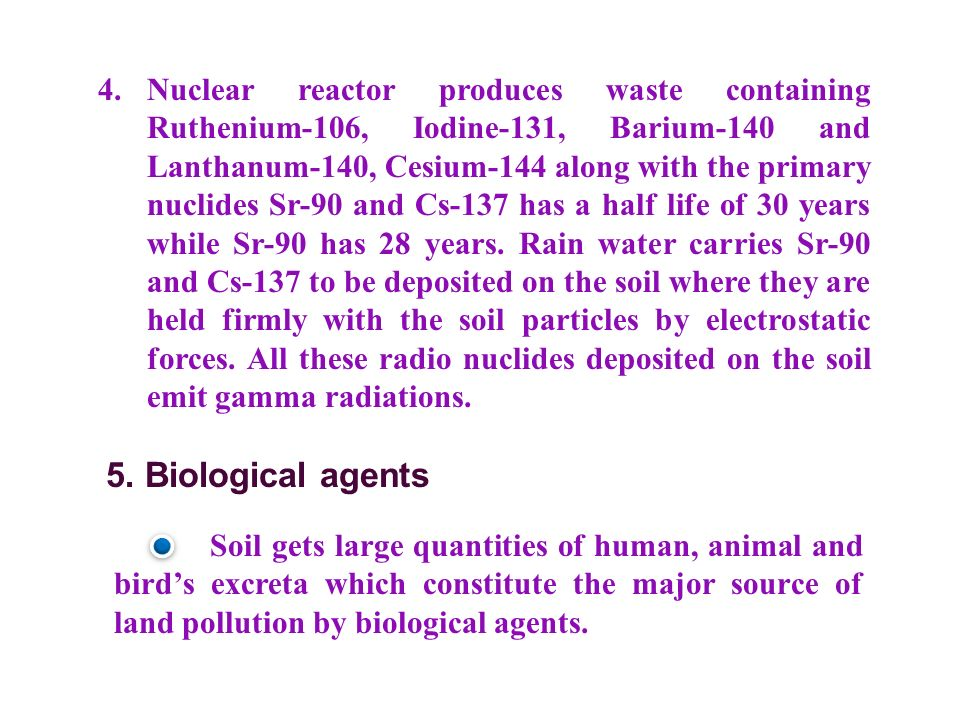 4.Nuclear reactor produces waste containing Ruthenium-106, Iodine-131, Barium-140 and Lanthanum-140, Cesium-144 along with the primary nuclides Sr-90 and Cs-137 has a half life of 30 years while Sr-90 has 28 years.