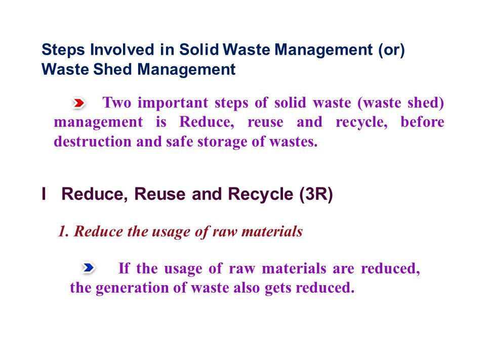 Steps Involved in Solid Waste Management (or) Waste Shed Management Two important steps of solid waste (waste shed) management is Reduce, reuse and recycle, before destruction and safe storage of wastes.
