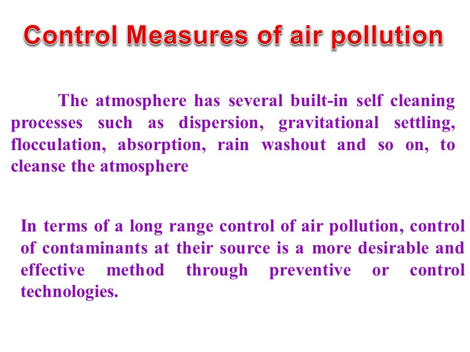 The atmosphere has several built-in self cleaning processes such as dispersion, gravitational settling, flocculation, absorption, rain washout and so on, to cleanse the atmosphere In terms of a long range control of air pollution, control of contaminants at their source is a more desirable and effective method through preventive or control technologies.