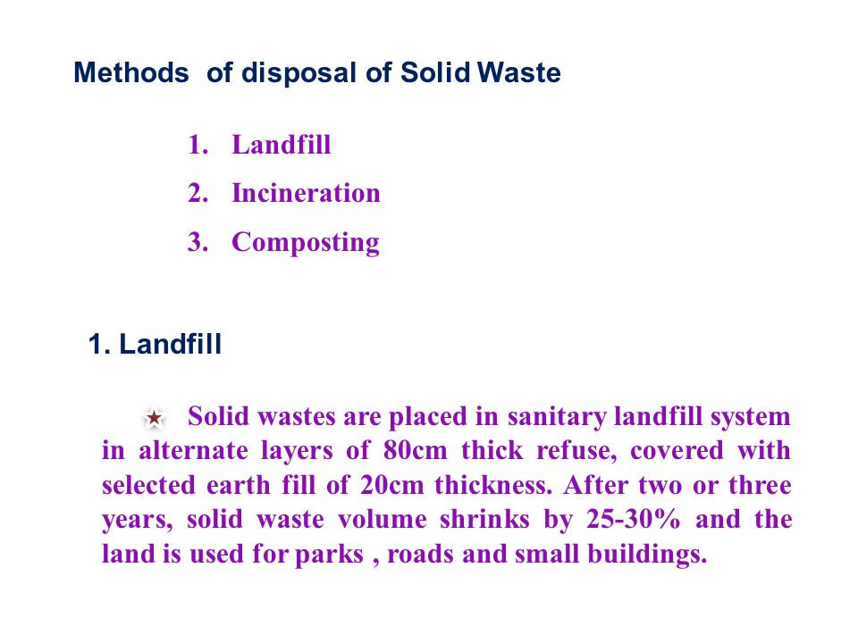 Methods of disposal of Solid Waste 1. Landfill 2.