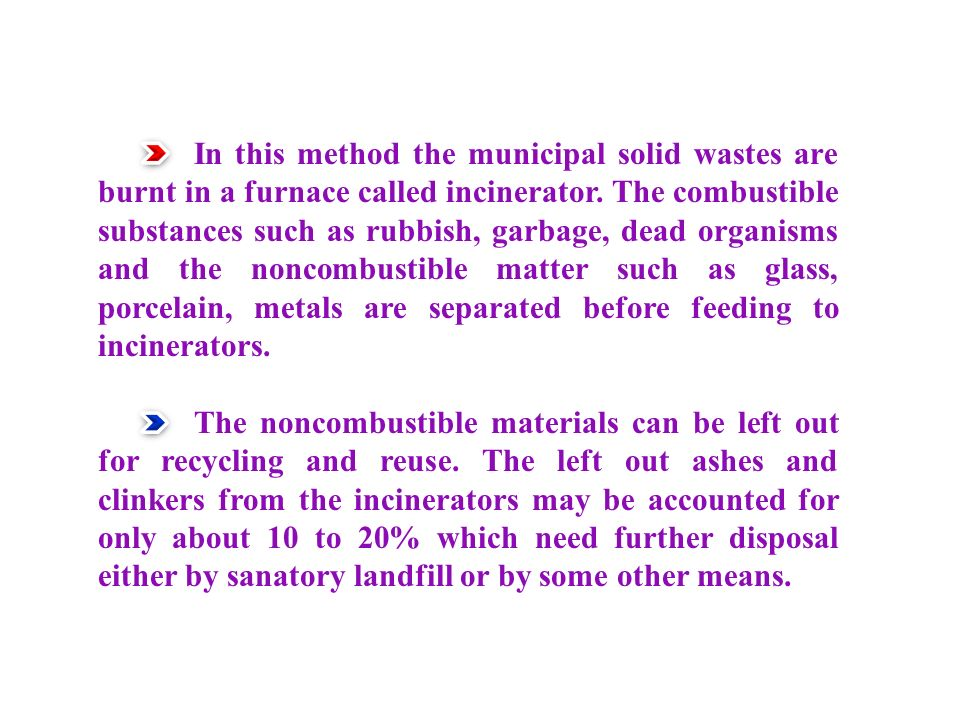 In this method the municipal solid wastes are burnt in a furnace called incinerator.