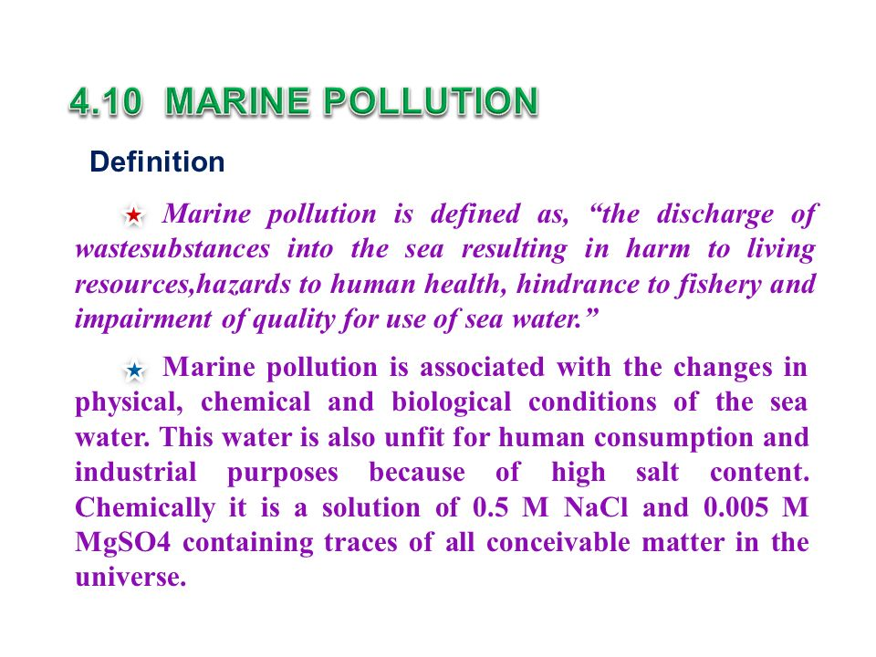Definition Marine pollution is defined as, the discharge of wastesubstances into the sea resulting in harm to living resources,hazards to human health, hindrance to fishery and impairment of quality for use of sea water. Marine pollution is associated with the changes in physical, chemical and biological conditions of the sea water.
