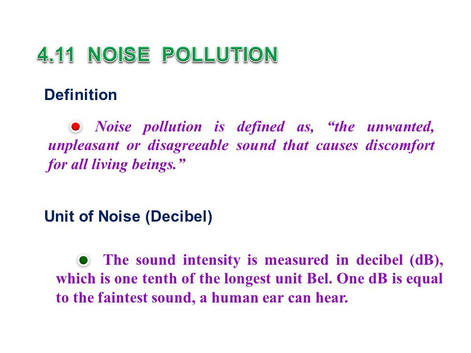 Definition Noise pollution is defined as, the unwanted, unpleasant or disagreeable sound that causes discomfort for all living beings. Unit of Noise (Decibel) The sound intensity is measured in decibel (dB), which is one tenth of the longest unit Bel.