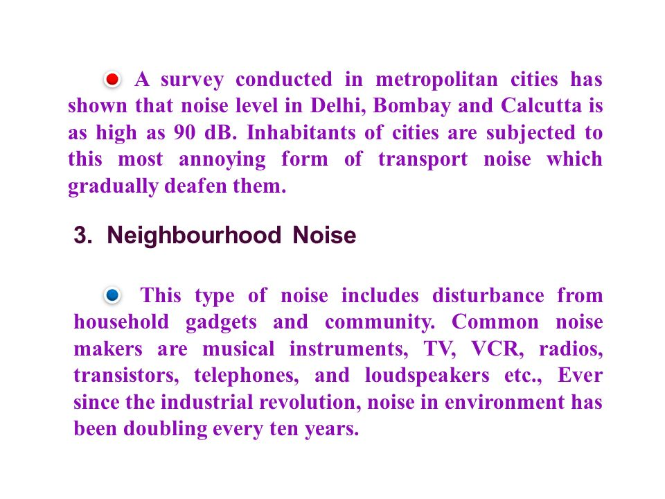A survey conducted in metropolitan cities has shown that noise level in Delhi, Bombay and Calcutta is as high as 90 dB.
