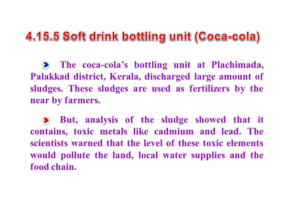 The coca-cola's bottling unit at Plachimada, Palakkad district, Kerala, discharged large amount of sludges.