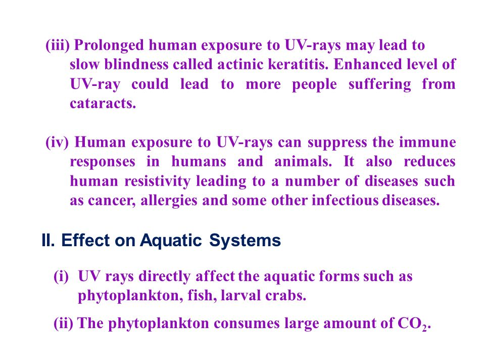 (iii) Prolonged human exposure to UV-rays may lead to slow blindness called actinic keratitis.