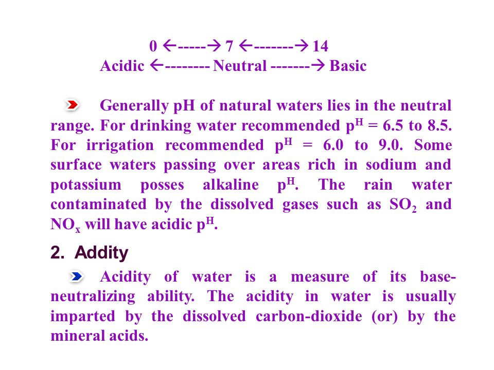 0  -----  7  -------  14 Acidic  -------- Neutral -------  Basic Generally pH of natural waters lies in the neutral range.