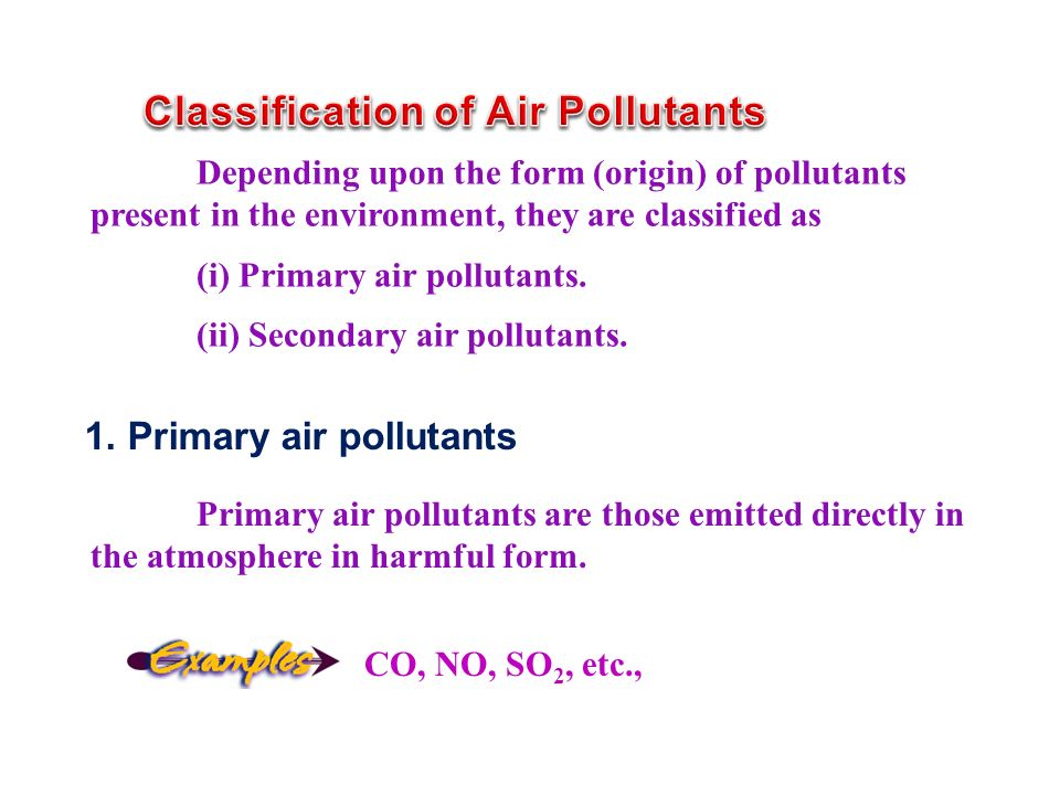 Depending upon the form (origin) of pollutants present in the environment, they are classified as (i) Primary air pollutants.