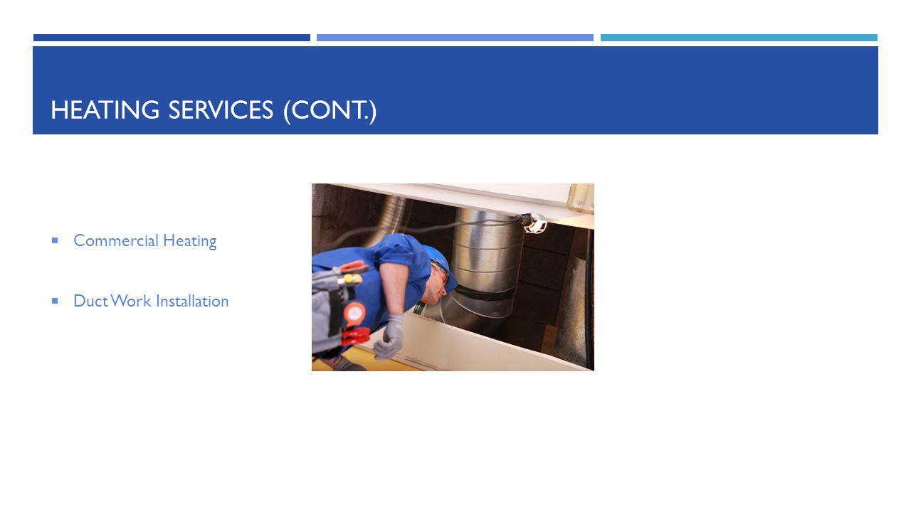HEATING SERVICES (CONT.)  Commercial Heating  Duct Work Installation