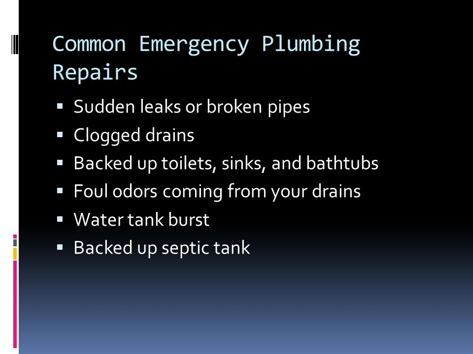Common Emergency Plumbing Repairs  Sudden leaks or broken pipes  Clogged drains  Backed up toilets, sinks, and bathtubs  Foul odors coming from your drains  Water tank burst  Backed up septic tank
