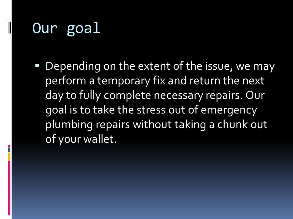 Our goal  Depending on the extent of the issue, we may perform a temporary fix and return the next day to fully complete necessary repairs.