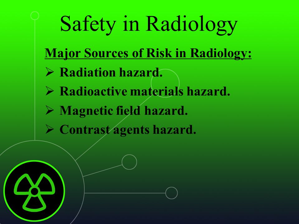 Safety in Radiology Major Sources of Risk in Radiology:  Radiation ...
