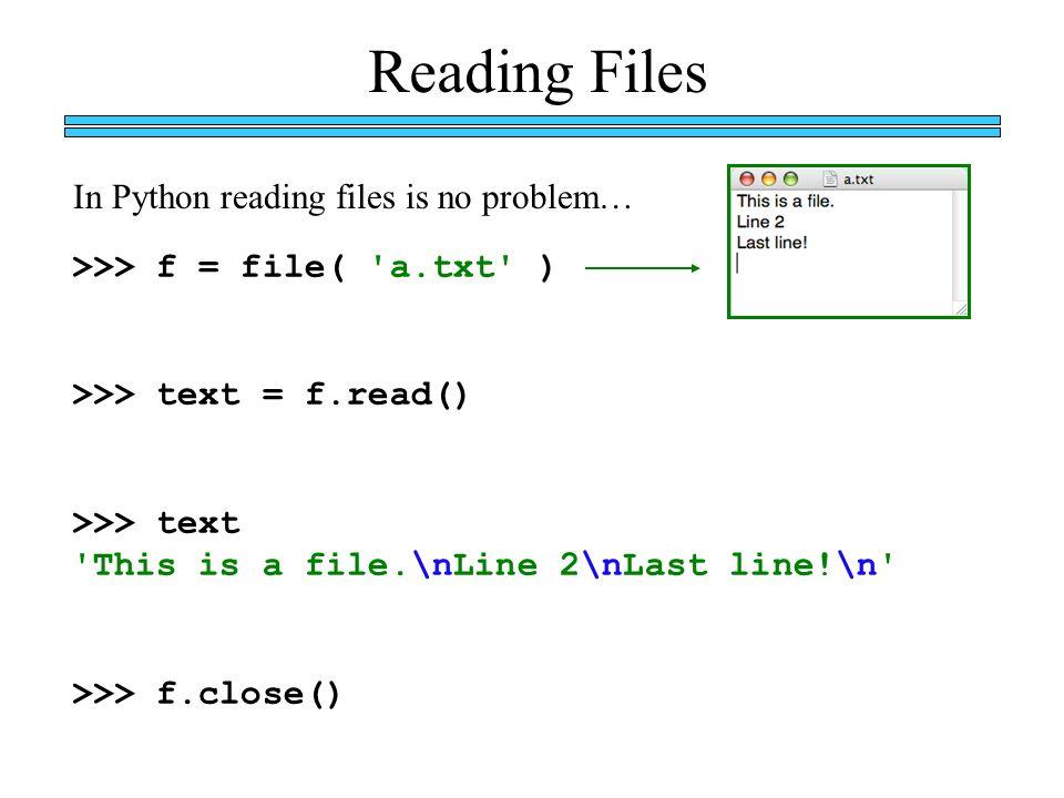Reading Files >>> f = file( 'a txt' ) >>> text = f read() >>> text
