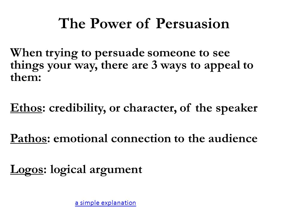 The Power of Persuasion When trying to persuade someone to see things your way, there are 3 ways to appeal to them: Ethos: credibility, or character, of the speaker Pathos: emotional connection to the audience Logos: logical argument a simple explanation