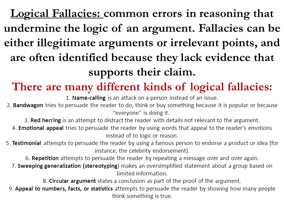 Logical Fallacies: common errors in reasoning that undermine the logic of an argument.