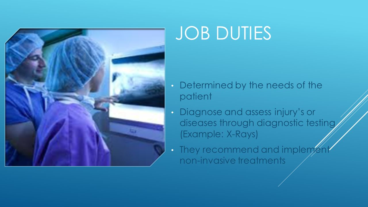 3 JOB DUTIES Determined By The Needs Of Patient Diagnose And Assess Injurys Or Diseases Through Diagnostic Testing Example X Rays They Recommend