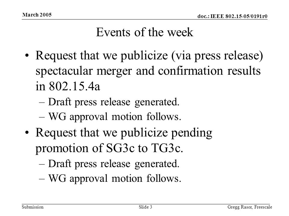doc.: IEEE /0191r0 Submission March 2005 Gregg Rasor, FreescaleSlide 3 Events of the week Request that we publicize (via press release) spectacular merger and confirmation results in a –Draft press release generated.