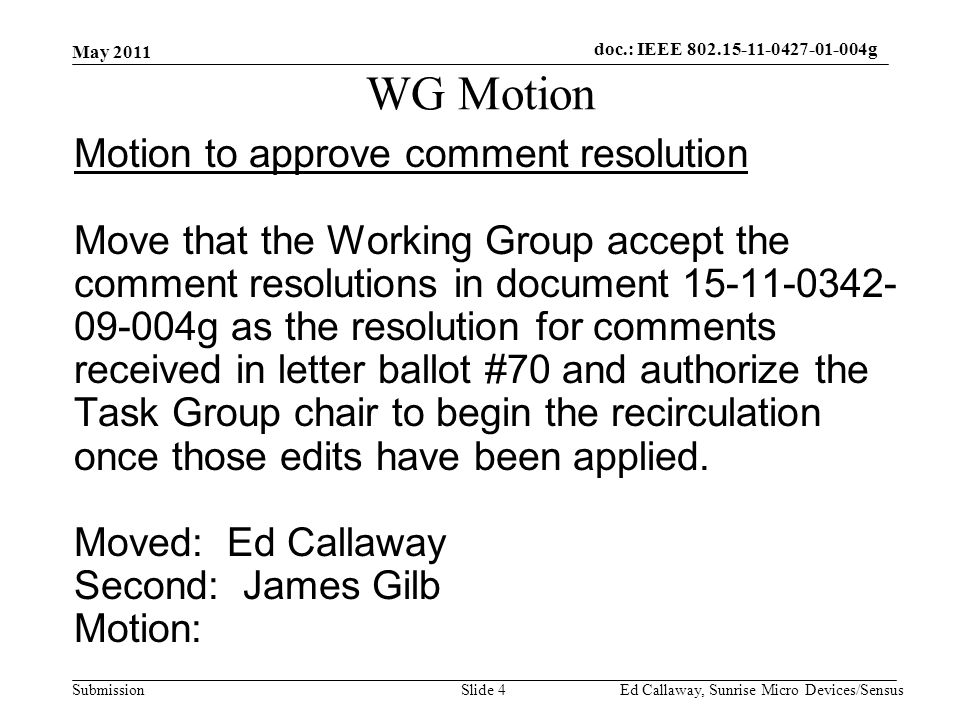doc.: IEEE Submission WG Motion Motion to approve comment resolution Move that the Working Group accept the comment resolutions in document g as the resolution for comments received in letter ballot #70 and authorize the Task Group chair to begin the recirculation once those edits have been applied.