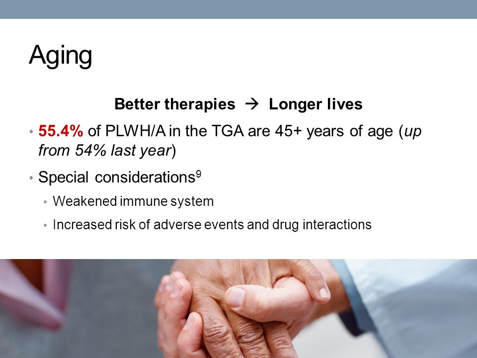 Aging Better therapies  Longer lives 55.4% of PLWH/A in the TGA are 45+ years of age (up from 54% last year) Special considerations 9 Weakened immune system Increased risk of adverse events and drug interactions