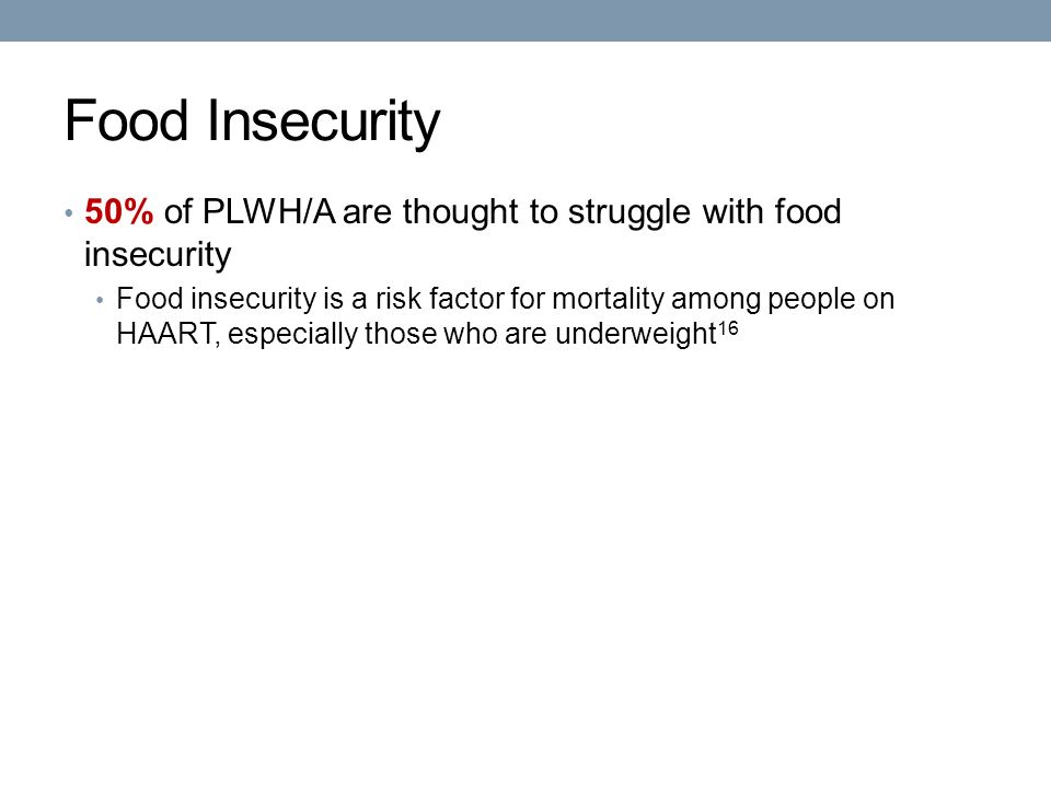Food Insecurity 50% of PLWH/A are thought to struggle with food insecurity Food insecurity is a risk factor for mortality among people on HAART, especially those who are underweight 16