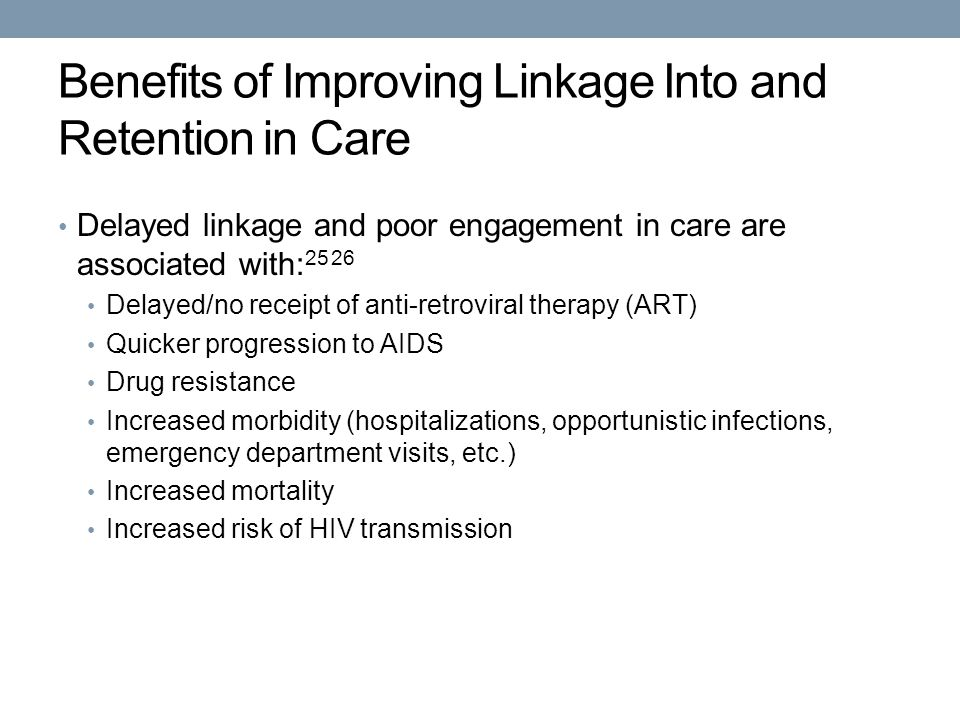 Benefits of Improving Linkage Into and Retention in Care Delayed linkage and poor engagement in care are associated with: Delayed/no receipt of anti-retroviral therapy (ART) Quicker progression to AIDS Drug resistance Increased morbidity (hospitalizations, opportunistic infections, emergency department visits, etc.) Increased mortality Increased risk of HIV transmission