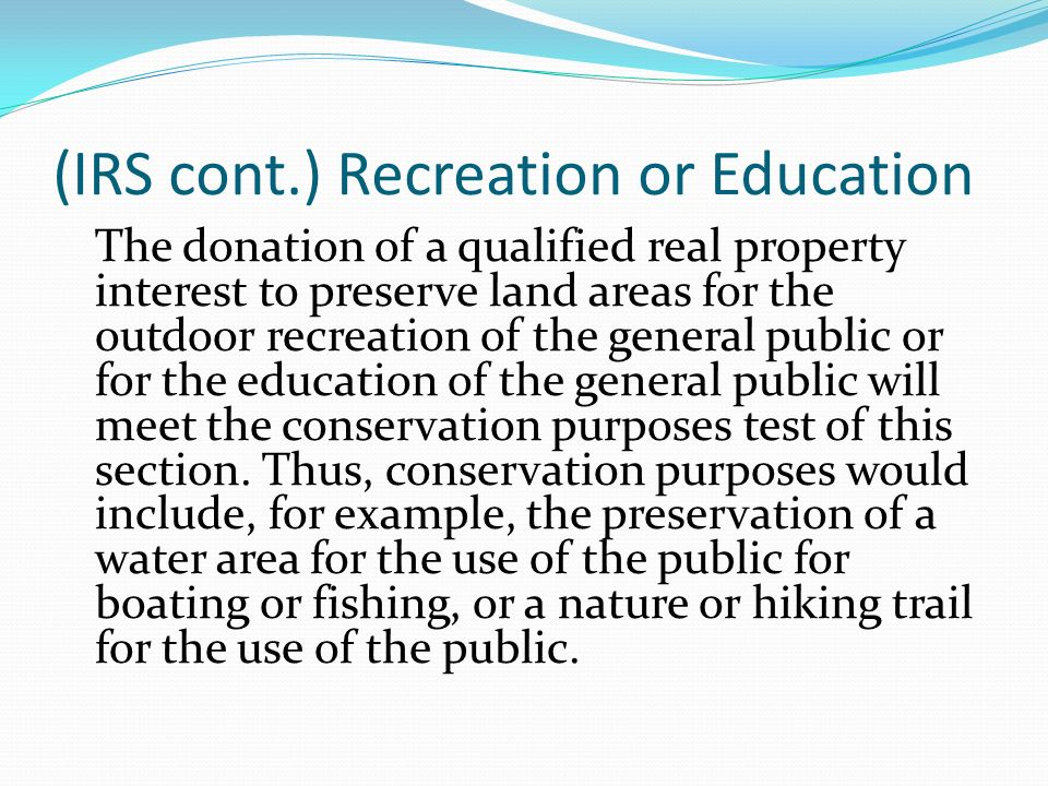 (IRS cont.) Recreation or Education The donation of a qualified real property interest to preserve land areas for the outdoor recreation of the general public or for the education of the general public will meet the conservation purposes test of this section.