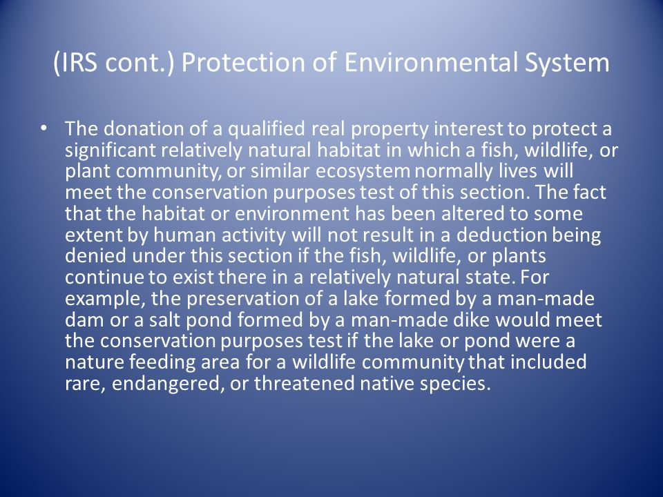 (IRS cont.) Protection of Environmental System The donation of a qualified real property interest to protect a significant relatively natural habitat in which a fish, wildlife, or plant community, or similar ecosystem normally lives will meet the conservation purposes test of this section.