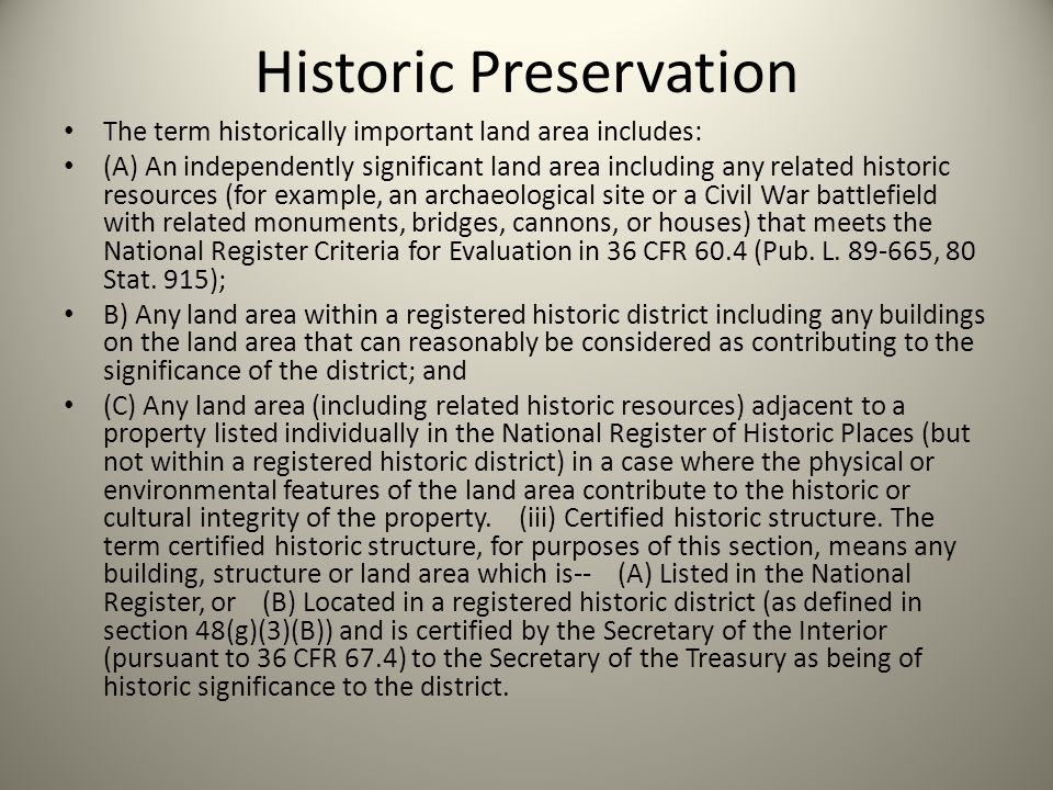 Historic Preservation The term historically important land area includes: (A) An independently significant land area including any related historic resources (for example, an archaeological site or a Civil War battlefield with related monuments, bridges, cannons, or houses) that meets the National Register Criteria for Evaluation in 36 CFR 60.4 (Pub.