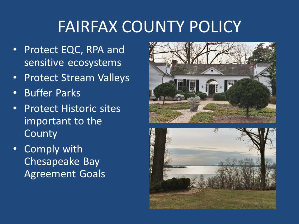 FAIRFAX COUNTY POLICY Protect EQC, RPA and sensitive ecosystems Protect Stream Valleys Buffer Parks Protect Historic sites important to the County Comply with Chesapeake Bay Agreement Goals