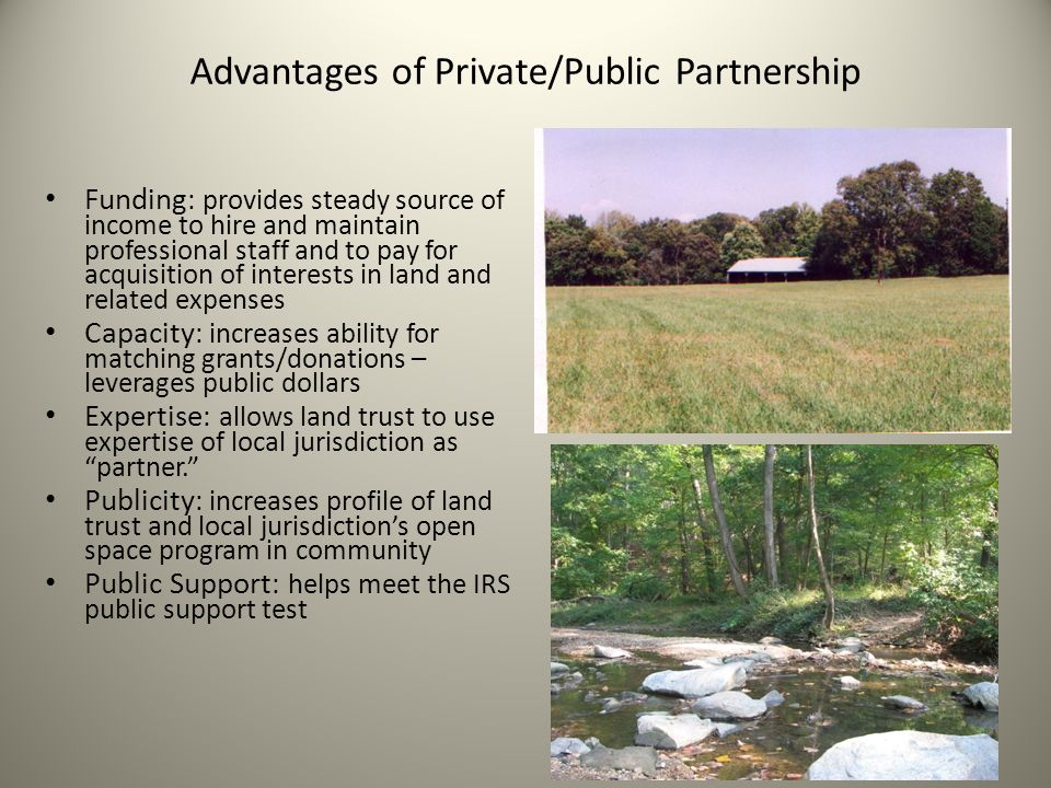 Advantages of Private/Public Partnership Funding : provides steady source of income to hire and maintain professional staff and to pay for acquisition of interests in land and related expenses Capacity : increases ability for matching grants/donations – leverages public dollars Expertise : allows land trust to use expertise of local jurisdiction as partner. Publicity : increases profile of land trust and local jurisdiction's open space program in community Public Support : helps meet the IRS public support test