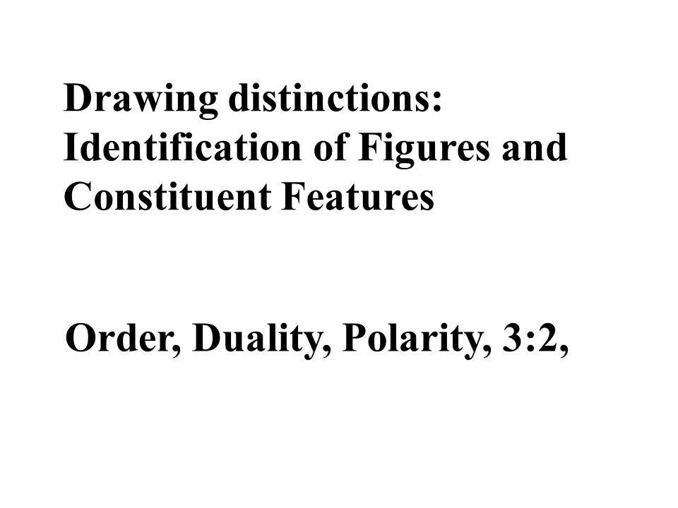 Drawing distinctions: Identification of Figures and Constituent Features Order, Duality, Polarity, 3:2,