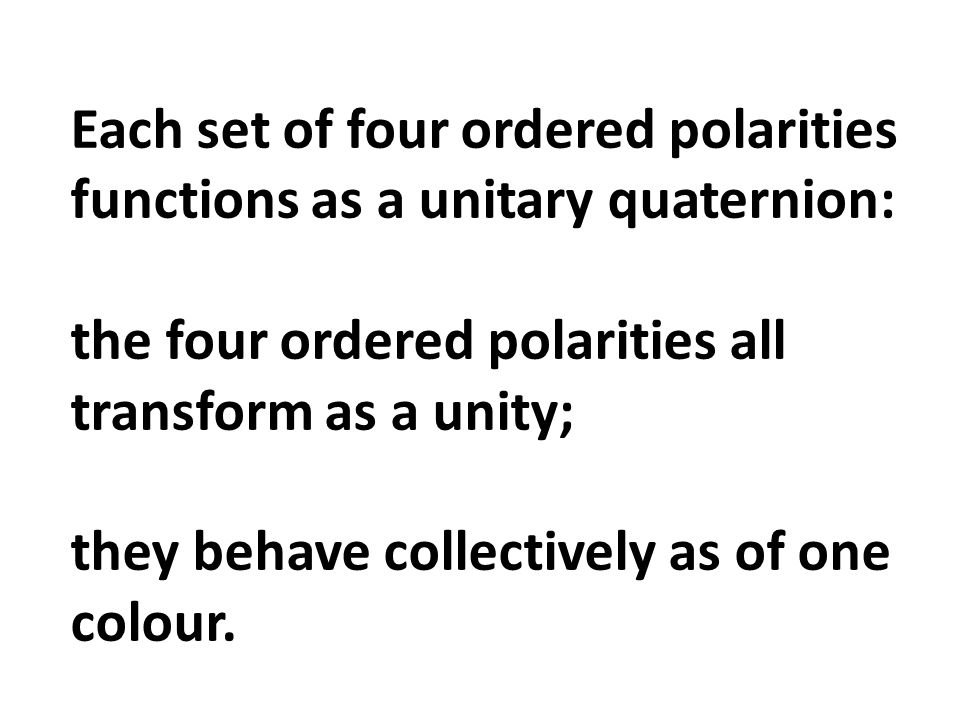 Each set of four ordered polarities functions as a unitary quaternion: the four ordered polarities all transform as a unity; they behave collectively as of one colour.
