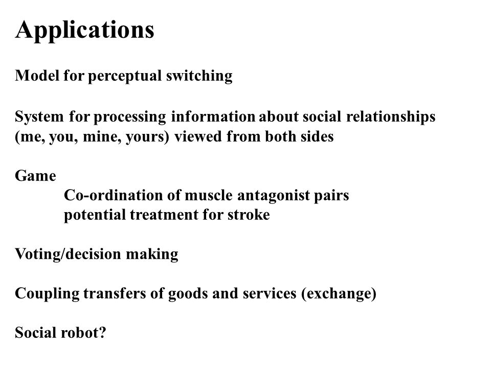 Applications Model for perceptual switching System for processing information about social relationships (me, you, mine, yours) viewed from both sides Game Co-ordination of muscle antagonist pairs potential treatment for stroke Voting/decision making Coupling transfers of goods and services (exchange) Social robot