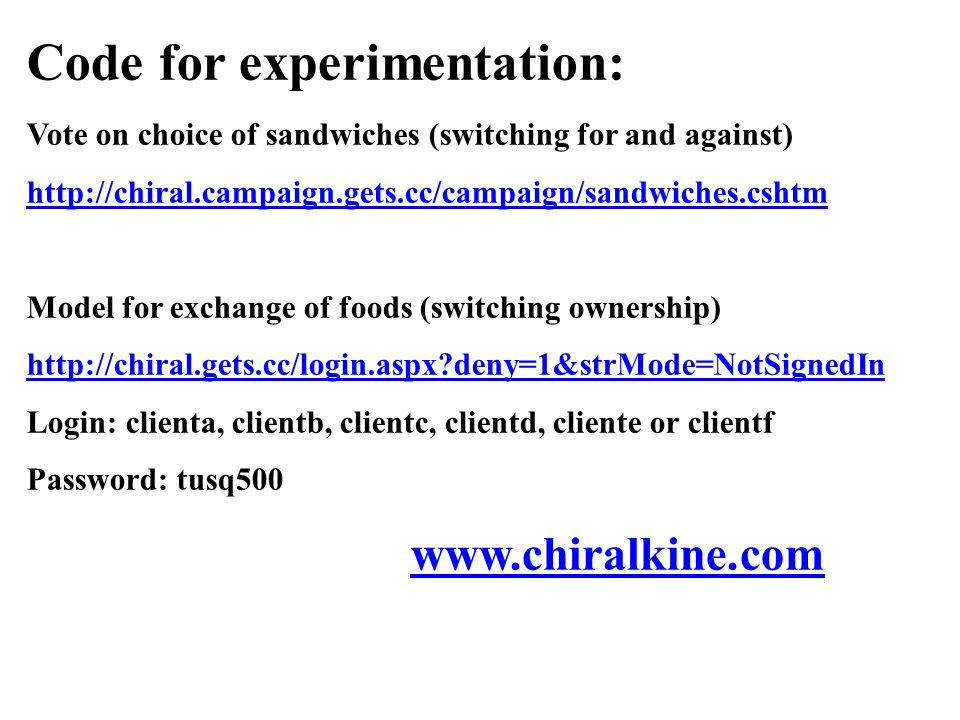 Code for experimentation: Vote on choice of sandwiches (switching for and against) http://chiral.campaign.gets.cc/campaign/sandwiches.cshtm Model for exchange of foods (switching ownership) http://chiral.gets.cc/login.aspx deny=1&strMode=NotSignedIn Login: clienta, clientb, clientc, clientd, cliente or clientf Password: tusq500 www.chiralkine.com