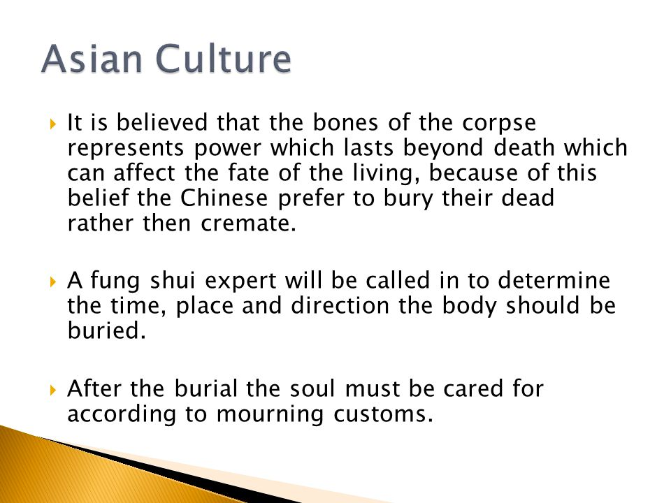  It is believed that the bones of the corpse represents power which lasts beyond death which can affect the fate of the living, because of this belief the Chinese prefer to bury their dead rather then cremate.