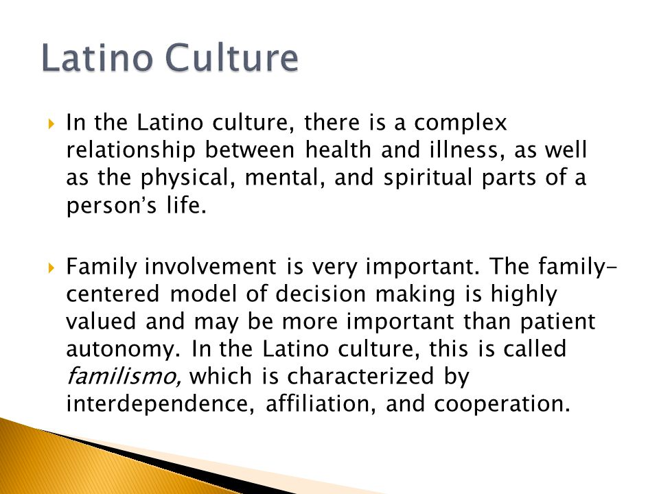  In the Latino culture, there is a complex relationship between health and illness, as well as the physical, mental, and spiritual parts of a person's life.