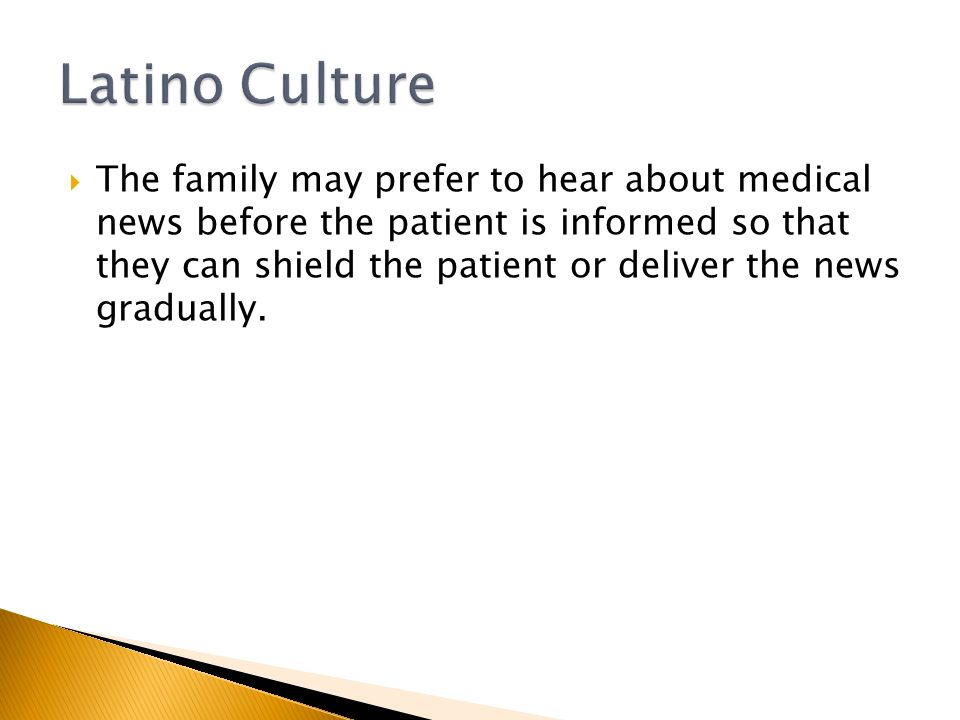  The family may prefer to hear about medical news before the patient is informed so that they can shield the patient or deliver the news gradually.