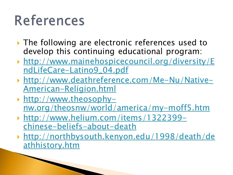  The following are electronic references used to develop this continuing educational program:  http://www.mainehospicecouncil.org/diversity/E ndLifeCare-Latino9_04.pdf http://www.mainehospicecouncil.org/diversity/E ndLifeCare-Latino9_04.pdf  http://www.deathreference.com/Me-Nu/Native- American-Religion.html http://www.deathreference.com/Me-Nu/Native- American-Religion.html  http://www.theosophy- nw.org/theosnw/world/america/my-moff5.htm http://www.theosophy- nw.org/theosnw/world/america/my-moff5.htm  http://www.helium.com/items/1322399- chinese-beliefs-about-death http://www.helium.com/items/1322399- chinese-beliefs-about-death  http://northbysouth.kenyon.edu/1998/death/de athhistory.htm http://northbysouth.kenyon.edu/1998/death/de athhistory.htm